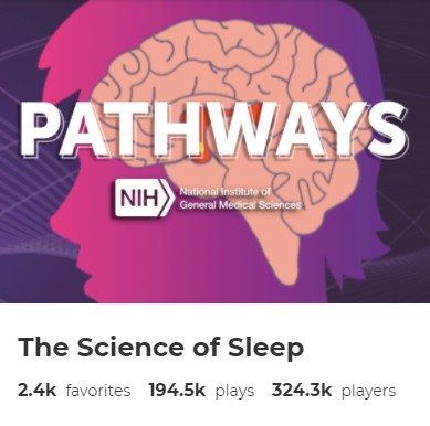 "The words ""Pathways"" and ""NIH: National Institute of General Medical Sciences"" shown over an illustration of a human brain. Beneath the illustration are the words ""The Science of Sleep"" and ""2.4k favorites,"" ""194.5k plays,"" and ""324.3k players."